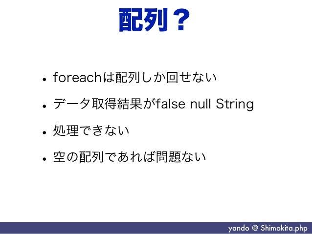 配列?• foreachは配列しか回せない• データ取得結果がfalse null String• 処理できない• 空の配列であれば問題ない                       yando @ Shimokita.php