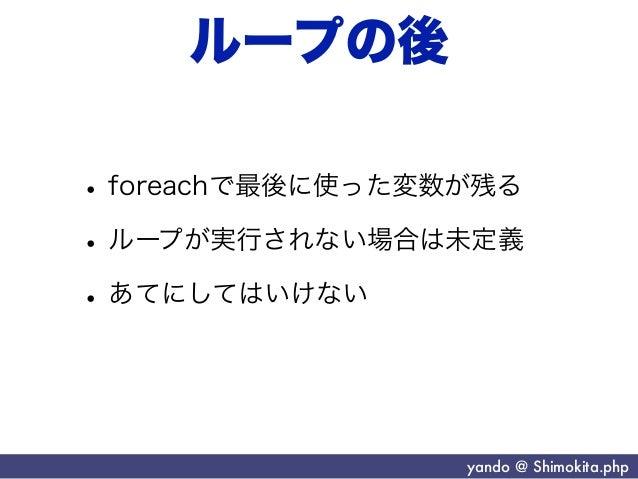 ループの後• foreachで最後に使った変数が残る• ループが実行されない場合は未定義• あてにしてはいけない                  yando @ Shimokita.php