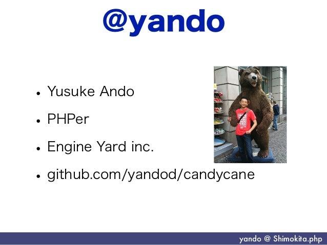 @yando• Yusuke Ando• PHPer• Engine Yard inc.• github.com/yandod/candycane                           yando @ Shimokita.php
