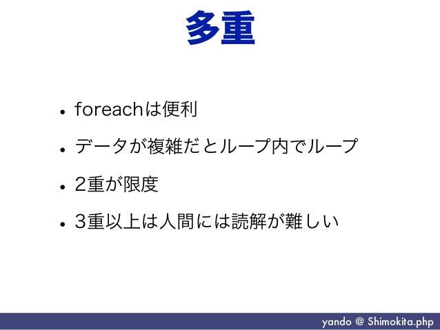 多重• foreachは便利• データが複雑だとループ内でループ• 2重が限度• 3重以上は人間には読解が難しい               yando @ Shimokita.php