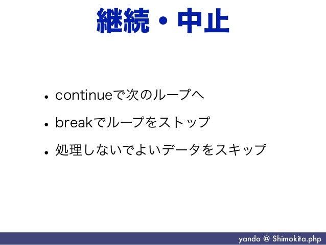継続・中止• continueで次のループへ• breakでループをストップ• 処理しないでよいデータをスキップ               yando @ Shimokita.php