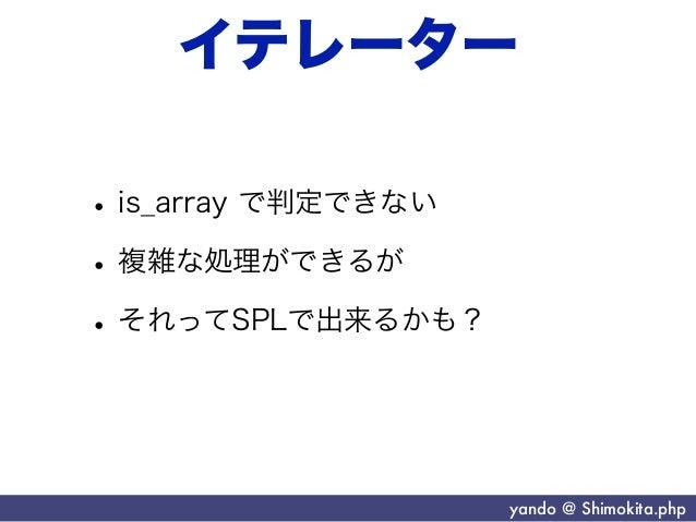 イテレーター• is_array で判定できない• 複雑な処理ができるが• それってSPLで出来るかも?                     yando @ Shimokita.php
