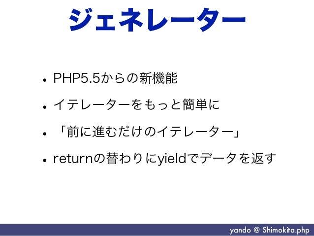 ジェネレーター• PHP5.5からの新機能• イテレーターをもっと簡単に• 「前に進むだけのイテレーター」• returnの替わりにyieldでデータを返す                    yando @ Shimokita.php