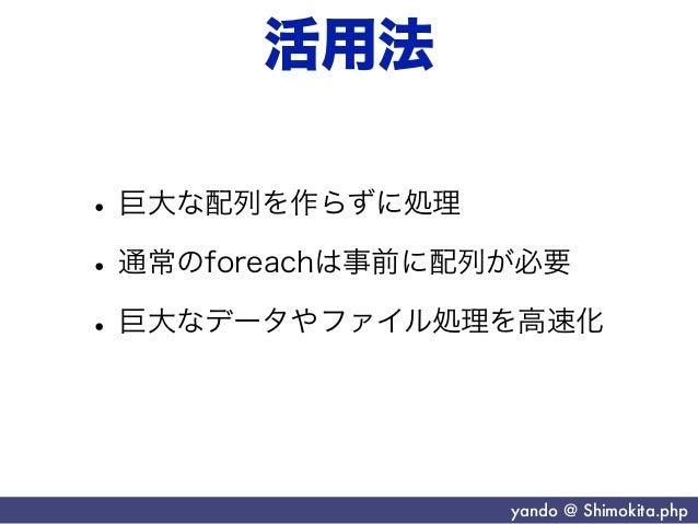 活用法• 巨大な配列を作らずに処理• 通常のforeachは事前に配列が必要• 巨大なデータやファイル処理を高速化                 yando @ Shimokita.php