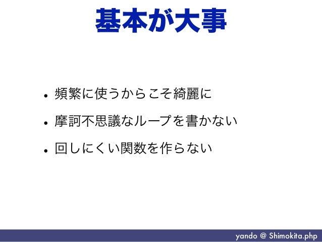 基本が大事• 頻繁に使うからこそ綺麗に• 摩訶不思議なループを書かない• 回しにくい関数を作らない               yando @ Shimokita.php