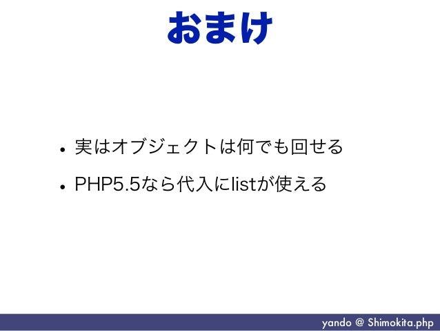 おまけ• 実はオブジェクトは何でも回せる• PHP5.5なら代入にlistが使える                   yando @ Shimokita.php