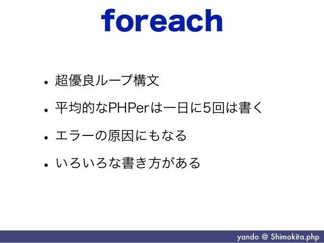 foreach• 超優良ループ構文• 平均的なPHPerは一日に5回は書く• エラーの原因にもなる• いろいろな書き方がある                 yando @ Shimokita.php