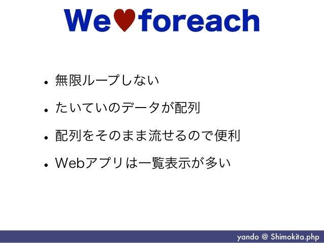 We♥foreach• 無限ループしない• たいていのデータが配列• 配列をそのまま流せるので便利• Webアプリは一覧表示が多い               yando @ Shimokita.php