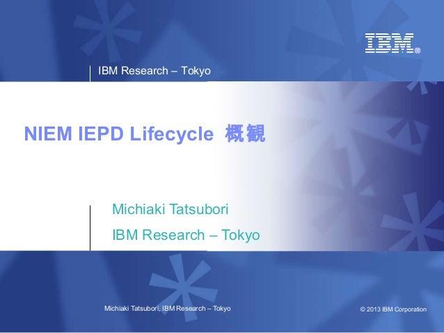 IBM Research – TokyoNIEM IEPD Lifecycle 概観         Michiaki Tatsubori         IBM Research – Tokyo       Michiaki Tatsubor...