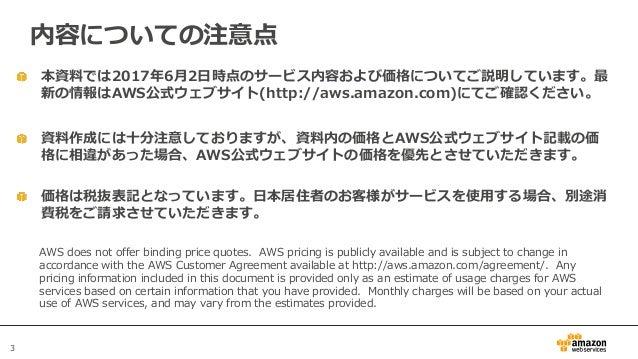 3 本資料では2017年6月2日時点のサービス内容および価格についてご説明しています。最 新の情報はAWS公式ウェブサイト(http://aws.amazon.com)にてご確認ください。 資料作成には十分注意しておりますが、資料内の価格とAW...