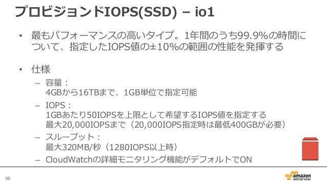 30 プロビジョンドIOPS(SSD) – io1 • 最もパフォーマンスの高いタイプ。1年間のうち99.9%の時間に ついて、指定したIOPS値の±10%の範囲の性能を発揮する • 仕様 – 容量: 4GBから16TBまで、1GB単位で指定可...
