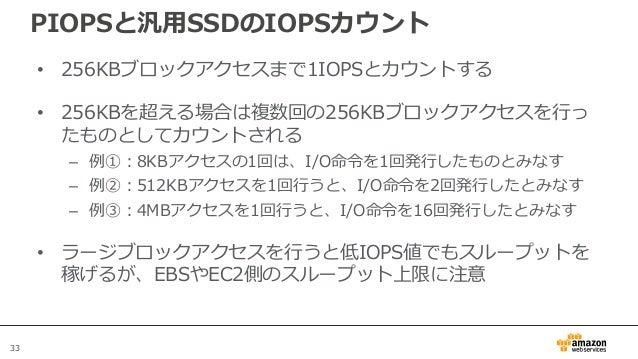 33 PIOPSと汎用SSDのIOPSカウント • 256KBブロックアクセスまで1IOPSとカウントする • 256KBを超える場合は複数回の256KBブロックアクセスを行っ たものとしてカウントされる – 例①:8KBアクセスの1回は、I/...