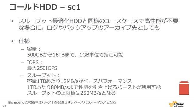 36 コールドHDD – sc1 • スループット最適化HDDと同様のユースケースで高性能が不要 な場合に。ログやバックアップのアーカイブ先としても • 仕様 – 容量: 500GBから16TBまで、1GB単位で指定可能 – IOPS: 最大2...