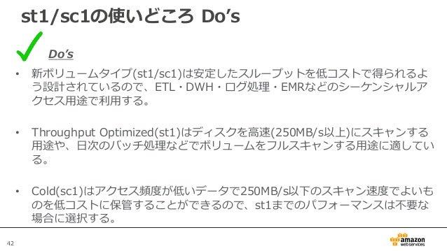 42 st1/sc1の使いどころ Do's Do's • 新ボリュームタイプ(st1/sc1)は安定したスループットを低コストで得られるよ う設計されているので、ETL・DWH・ログ処理・EMRなどのシーケンシャルア クセス用途で利用する。 •...