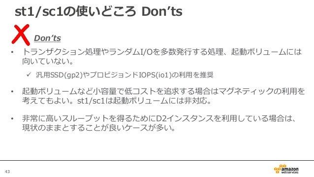 43 st1/sc1の使いどころ Don'ts Don'ts • トランザクション処理やランダムI/Oを多数発行する処理、起動ボリュームには 向いていない。  汎用SSD(gp2)やプロビジョンドIOPS(io1)の利用を推奨 • 起動ボリュ...
