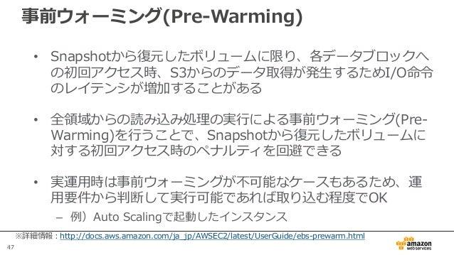 47 事前ウォーミング(Pre-Warming) • Snapshotから復元したボリュームに限り、各データブロックへ の初回アクセス時、S3からのデータ取得が発生するためI/O命令 のレイテンシが増加することがある • 全領域からの読み込み処...