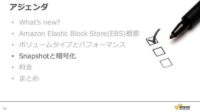 52 アジェンダ • What's new? • Amazon Elastic Block Store(EBS)概要 • ボリュームタイプとパフォーマンス • Snapshotと暗号化 • 料金 • まとめ
