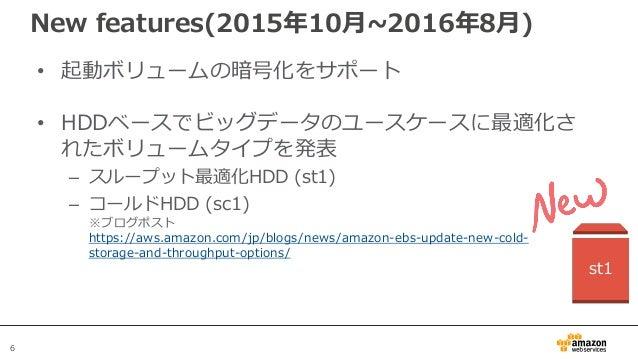 6 New features(2015年10月~2016年8月) • 起動ボリュームの暗号化をサポート • HDDベースでビッグデータのユースケースに最適化さ れたボリュームタイプを発表 – スループット最適化HDD (st1) – コールドH...