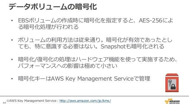 64 データボリュームの暗号化 • EBSボリュームの作成時に暗号化を指定すると、AES-256によ る暗号化処理が行われる • ボリュームの利用方法は従来通り。暗号化が有効であったとし ても、特に意識する必要はない。Snapshotも暗号化さ...