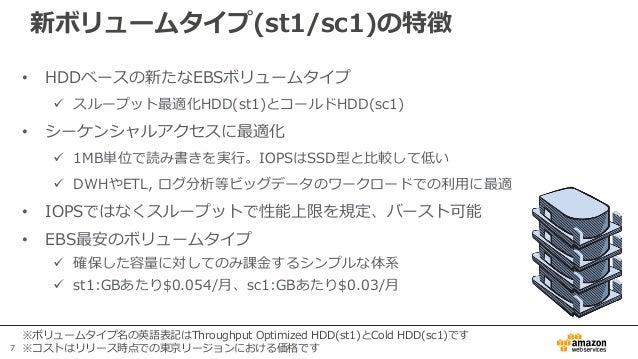 7 新ボリュームタイプ(st1/sc1)の特徴 • HDDベースの新たなEBSボリュームタイプ  スループット最適化HDD(st1)とコールドHDD(sc1) • シーケンシャルアクセスに最適化  1MB単位で読み書きを実行。IOPSはSS...