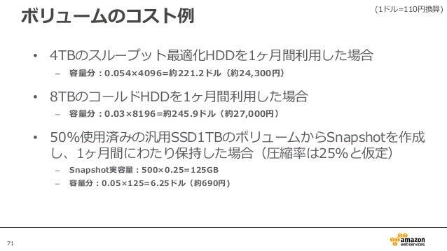 71 ボリュームのコスト例 • 4TBのスループット最適化HDDを1ヶ月間利用した場合 – 容量分:0.054×4096=約221.2ドル(約24,300円) • 8TBのコールドHDDを1ヶ月間利用した場合 – 容量分:0.03×8196=約...