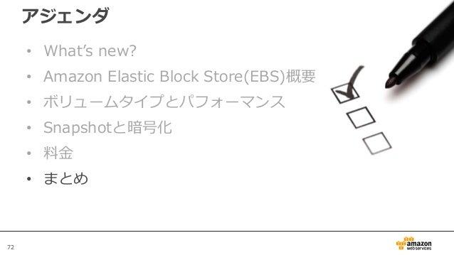 72 アジェンダ • What's new? • Amazon Elastic Block Store(EBS)概要 • ボリュームタイプとパフォーマンス • Snapshotと暗号化 • 料金 • まとめ