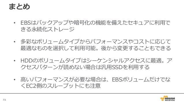 73 まとめ • EBSはバックアップや暗号化の機能を備えたセキュアに利用で きる永続化ストレージ • 多彩なボリュームタイプからパフォーマンスやコストに応じて 最適なものを選択して利用可能。後から変更することもできる • HDDのボリュームタ...