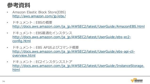 74 参考資料 • Amazon Elastic Block Store(EBS) http://aws.amazon.com/jp/ebs/ • ドキュメント:EBSの概要 http://docs.aws.amazon.com/ja_jp/A...