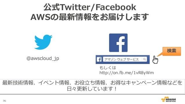 76 公式Twitter/Facebook AWSの最新情報をお届けします @awscloud_jp 検索 最新技術情報、イベント情報、お役立ち情報、お得なキャンペーン情報などを 日々更新しています! もしくは http://on.fb.me/...
