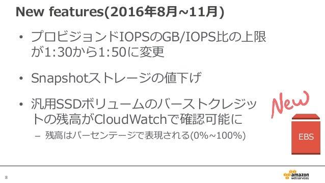 8 New features(2016年8月~11月) • プロビジョンドIOPSのGB/IOPS比の上限 が1:30から1:50に変更 • Snapshotストレージの値下げ • 汎用SSDボリュームのバーストクレジッ トの残高がCloudW...
