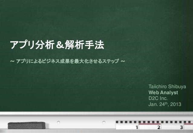 アプリ分析&解析手法~ アプリによるビジネス成果を最大化させるステップ ~                              Taiichiro Shibuya                              Web Anal...