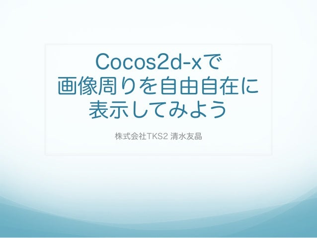 Cocos2d-xで画像周りを自由自在に  表示してみよう   株式会社TKS2 清水友晶