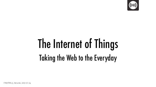 The Internet of Things                                 Taking the Web to the EverydayFINHTML5, Helsinki, 2012-01-24