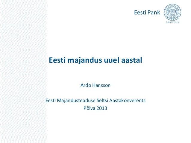 Eesti majandus uuel aastal               Ardo HanssonEesti Majandusteaduse Seltsi Aastakonverents                Põlva 2013