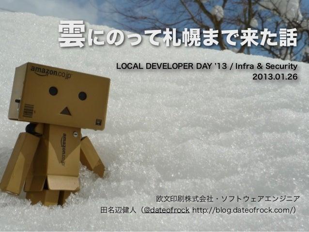 雲にのって札幌まで来た話     LOCAL DEVELOPER DAY 13 / Infra & Security                                   2013.01.26          欧文印刷株式会社・...