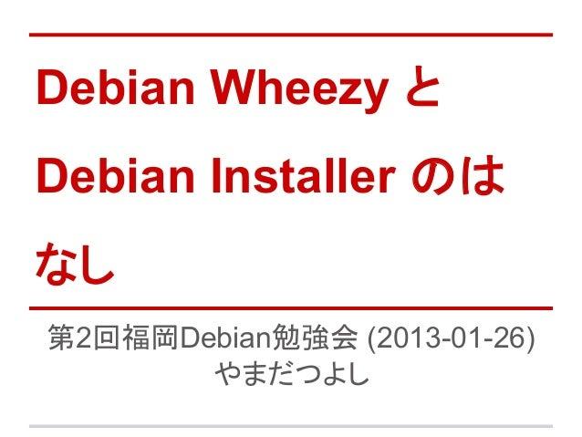 Debian Wheezy とDebian Installer のはなし第2回福岡Debian勉強会 (2013-01-26)       やまだつよし
