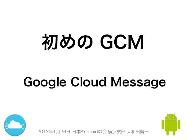 初めの GCMGoogle Cloud Message 2013年1月26日 日本Androidの会 横浜支部 大和田健一