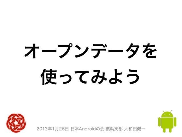 オープンデータを 使ってみよう2013年1月26日 日本Androidの会 横浜支部 大和田健一