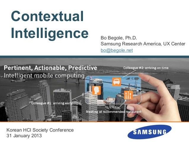ContextualIntelligence Bo Begole, Ph.D.Samsung Research America, UX Centerbo@begole.netKorean HCI Society Conference31 Jan...