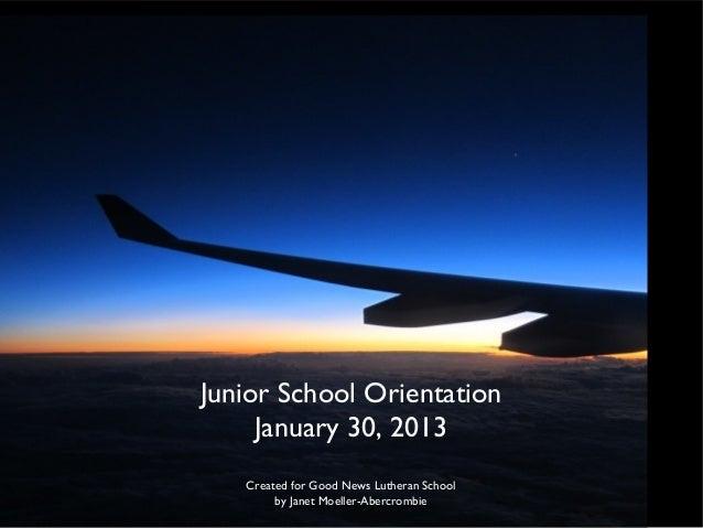 Junior School Orientation     January 30, 2013   Created for Good News Lutheran School        by Janet Moeller-Abercrombie
