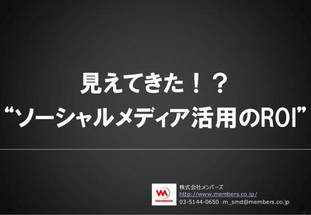 """見えてきた!?""""ソーシャルメディア活用のROI""""         株式会社メンバーズ         http://www.members.co.jp/         03-5144-0650 m_smd@members.co.jp     ..."""