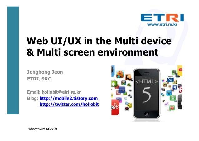 Web UI/UX in the Multi device& Multi screen environmentJonghong JeonETRI, SRCEmail: hollobit@etri.re.krBlog: http://mobile...