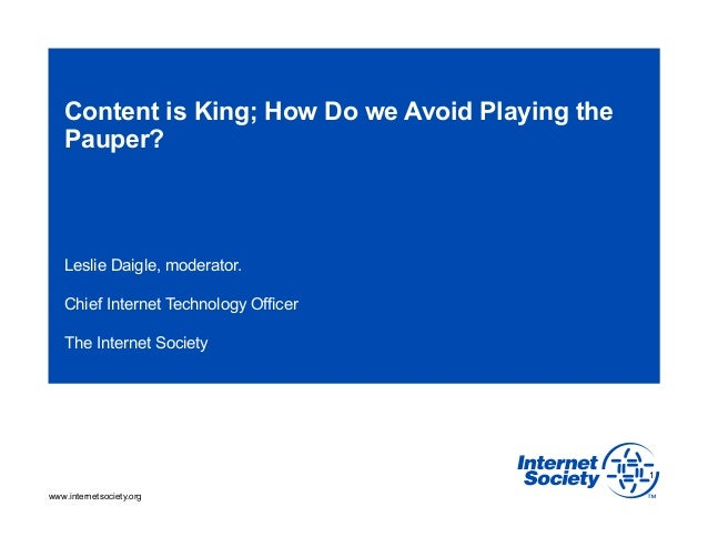 Content is King; How Do we Avoid Playing the   Pauper?   Leslie Daigle, moderator.   Chief Internet Technology Officer   T...