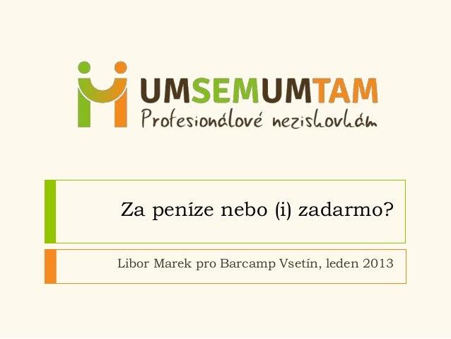 Za peníze nebo (i) zadarmo?Libor Marek pro Barcamp Vsetín, leden 2013
