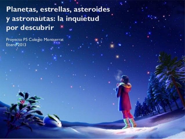 Planetas, estrellas, asteroidesy astronautas: la inquietudpor descubrirProyecto P5 Colegio MontserratEnero 2013