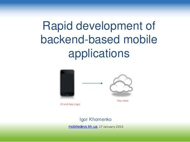 Rapid development of backend-based mobile applications Igor Khomenko mobiledevs.kh.ua, 17 January 2013