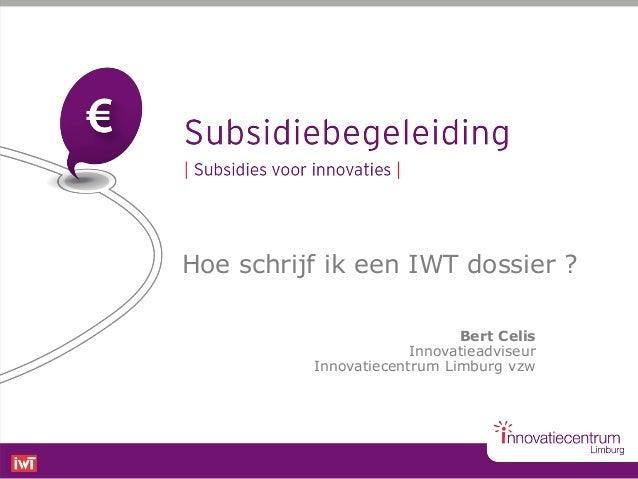 Hoe schrijf ik een IWT dossier ?                             Bert Celis                       Innovatieadviseur          I...