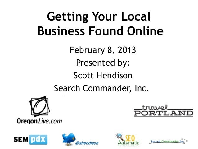 Getting Your LocalBusiness Found Online      February 8, 2013        Presented by:       Scott Hendison  Search Commander,...