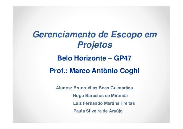 Gerenciamento de Escopo em         Projetos     Belo Horizonte – GP47   Prof.: Marco Antônio Coghi    Alunos: Bruno Vilas ...