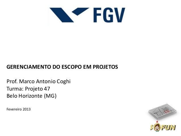 GERENCIAMENTO DO ESCOPO EM PROJETOSProf. Marco Antonio CoghiTurma: Projeto 47Belo Horizonte (MG)Fevereiro 2013